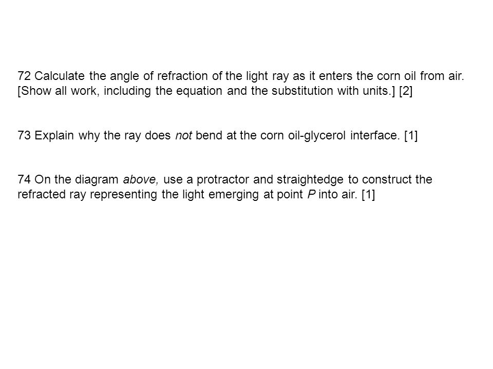 72 Calculate the angle of refraction of the light ray as it enters the corn oil from air. [Show all work, including the equation and the substitution with units.] [2]